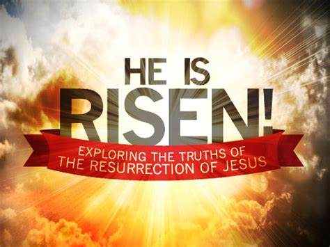 He is risen! Exploring the truths of the resurrection of